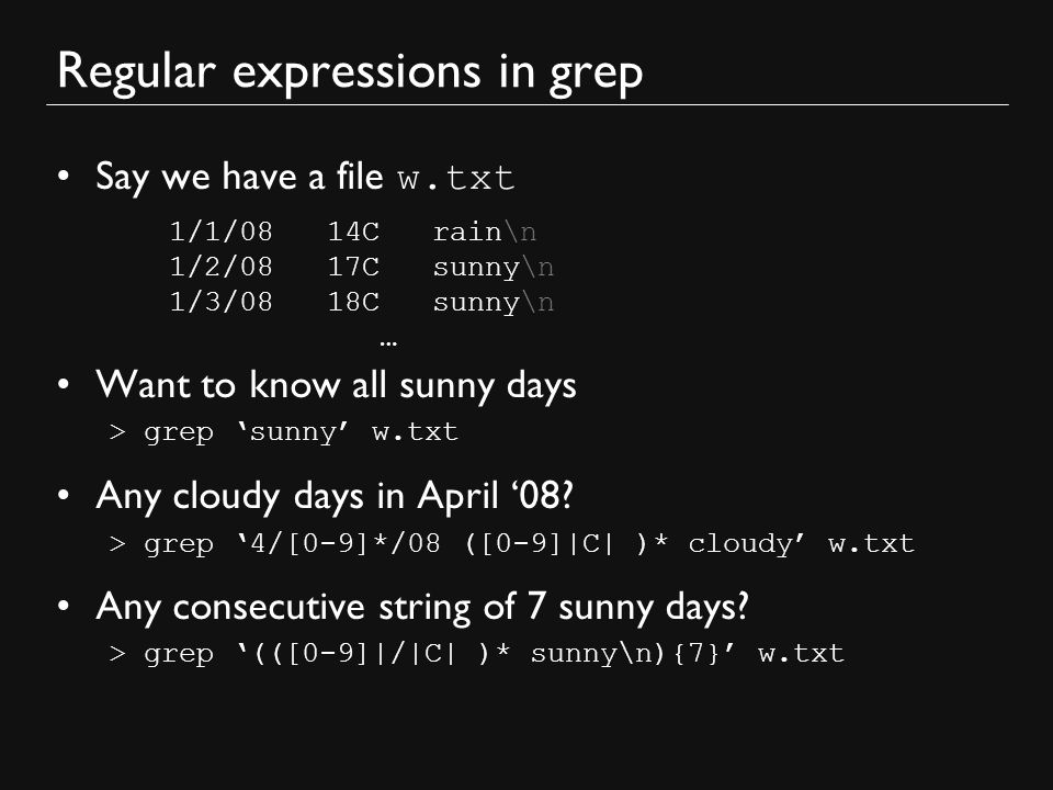 Regular expressions in grep Say we have a file w.txt Want to know all sunny days > grep 'sunny' w.txt Any cloudy days in April '08.