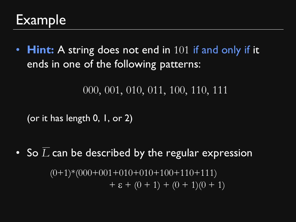 Example Hint: A string does not end in 101 if and only if it ends in one of the following patterns: (or it has length 0, 1, or 2) So L can be described by the regular expression 000, 001, 010, 011, 100, 110, 111 (0+1)*(000+001+010+010+100+110+111) +  + (0 + 1) + (0 + 1)(0 + 1)