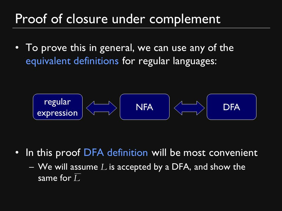 Proof of closure under complement To prove this in general, we can use any of the equivalent definitions for regular languages: In this proof DFA definition will be most convenient –We will assume L is accepted by a DFA, and show the same for L regular expression DFANFA