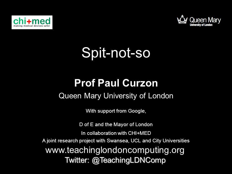 Spit-not-so Prof Paul Curzon Queen Mary University of London www.teachinglondoncomputing.org Twitter: @TeachingLDNComp With support from Google, D of E and the Mayor of London In collaboration with CHI+MED A joint research project with Swansea, UCL and City Universities
