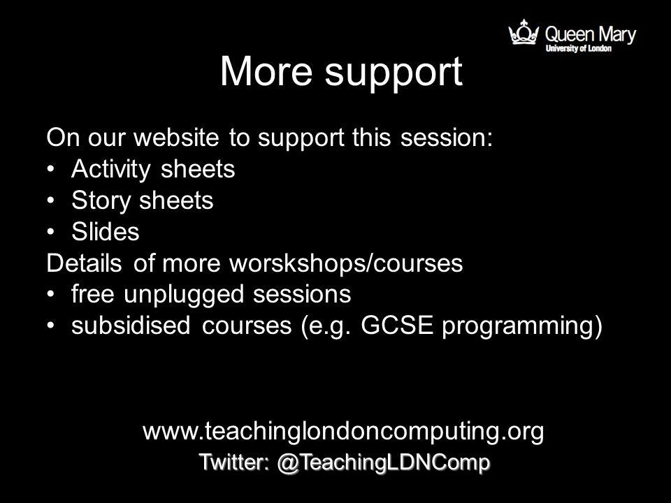More support On our website to support this session: Activity sheets Story sheets Slides Details of more worskshops/courses free unplugged sessions subsidised courses (e.g.