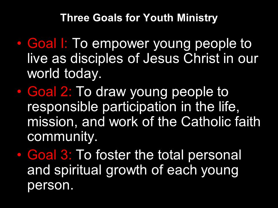 Three Goals for Youth Ministry Goal I: To empower young people to live as disciples of Jesus Christ in our world today.