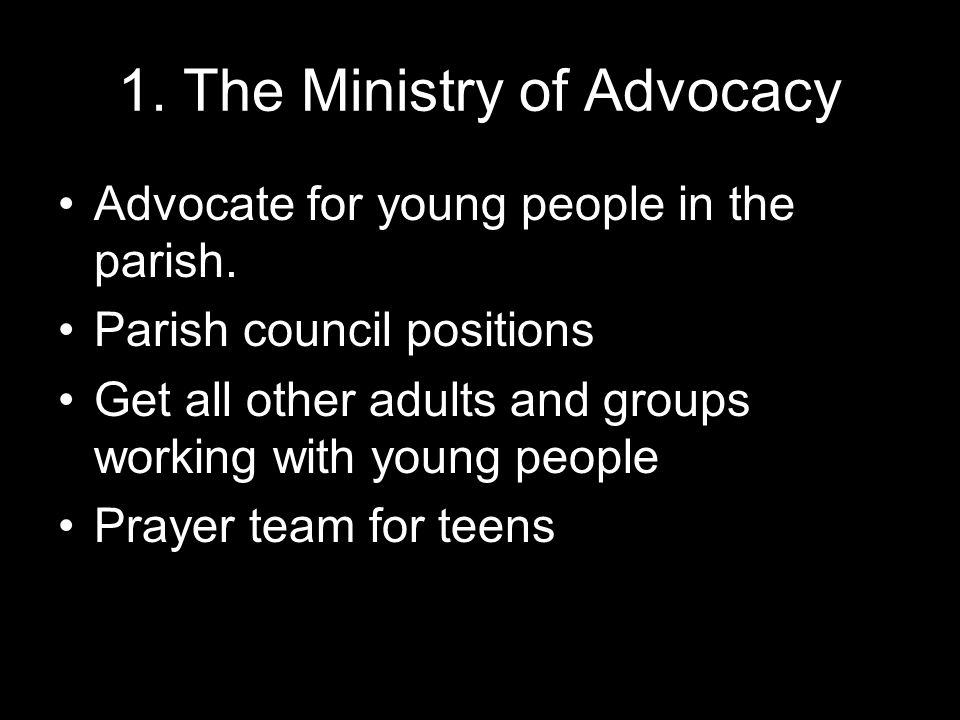 1. The Ministry of Advocacy Advocate for young people in the parish.