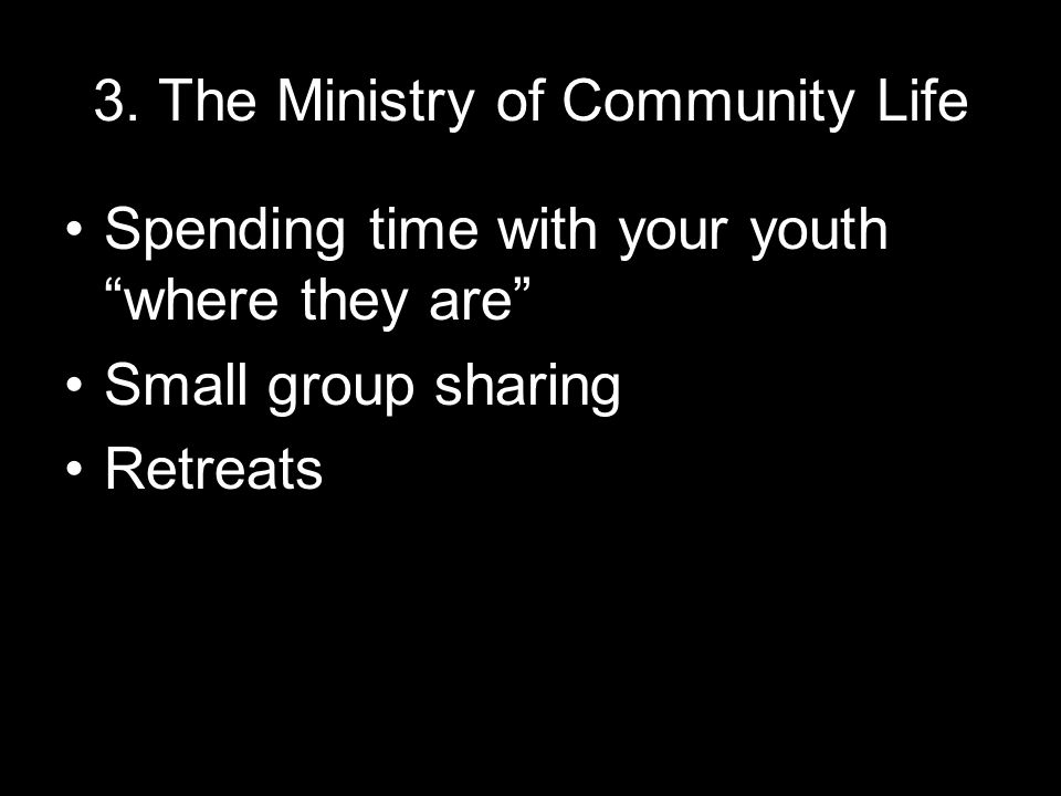"""3. The Ministry of Community Life Spending time with your youth """"where they are"""" Small group sharing Retreats"""