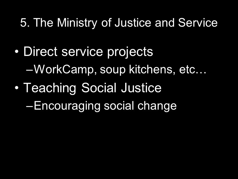 5. The Ministry of Justice and Service Direct service projects –WorkCamp, soup kitchens, etc… Teaching Social Justice –Encouraging social change