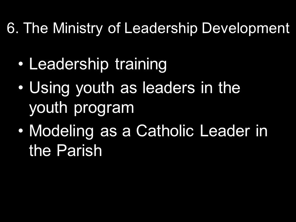 6. The Ministry of Leadership Development Leadership training Using youth as leaders in the youth program Modeling as a Catholic Leader in the Parish