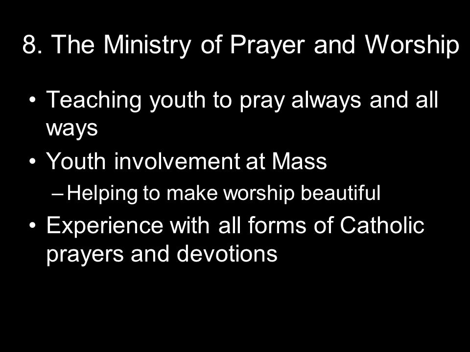 8. The Ministry of Prayer and Worship Teaching youth to pray always and all ways Youth involvement at Mass –Helping to make worship beautiful Experien