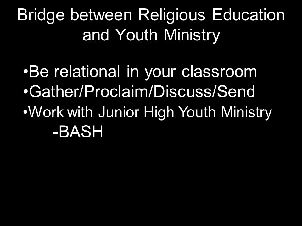 Bridge between Religious Education and Youth Ministry Be relational in your classroom Gather/Proclaim/Discuss/Send Work with Junior High Youth Ministry -BASH