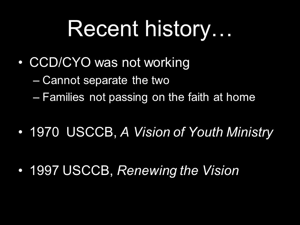 Recent history… CCD/CYO was not working –Cannot separate the two –Families not passing on the faith at home 1970 USCCB, A Vision of Youth Ministry 1997 USCCB, Renewing the Vision