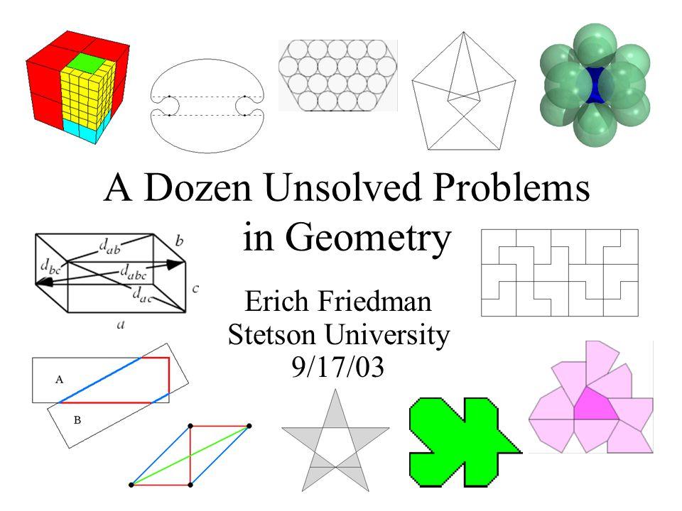 A Dozen Unsolved Problems in Geometry Erich Friedman Stetson University 9/17/03