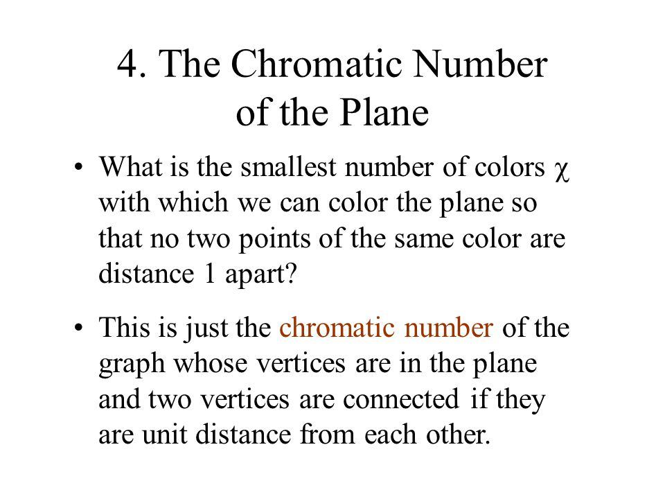 4. The Chromatic Number of the Plane What is the smallest number of colors  with which we can color the plane so that no two points of the same color