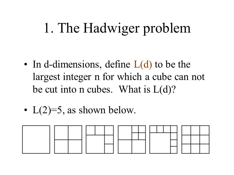 1. The Hadwiger problem In d-dimensions, define L(d) to be the largest integer n for which a cube can not be cut into n cubes. What is L(d)? L(2)=5, a