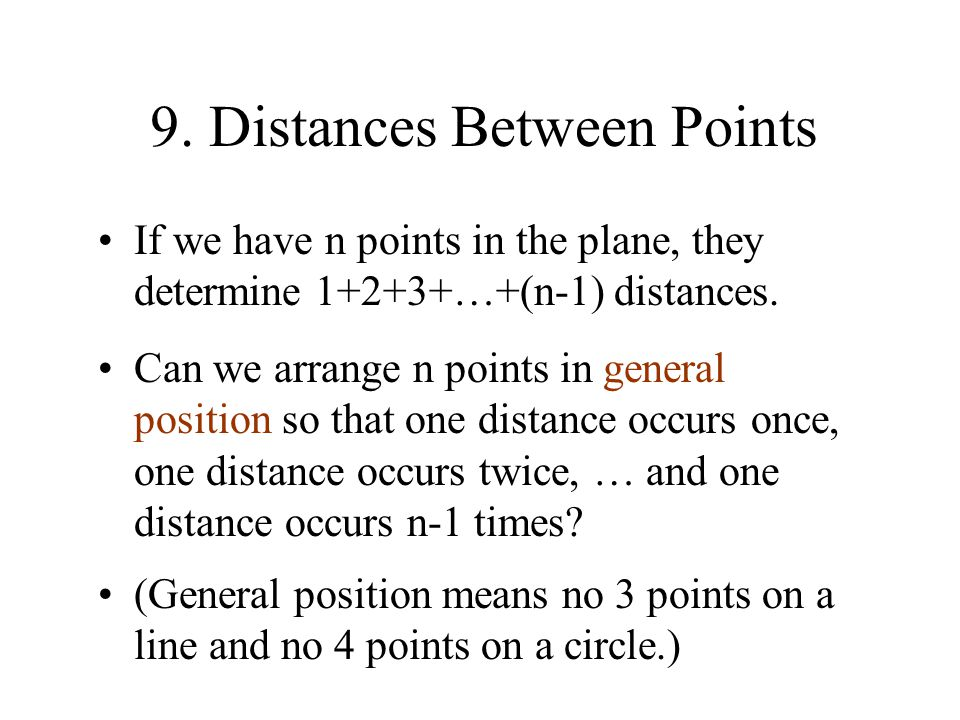 9. Distances Between Points If we have n points in the plane, they determine 1+2+3+…+(n-1) distances. Can we arrange n points in general position so t