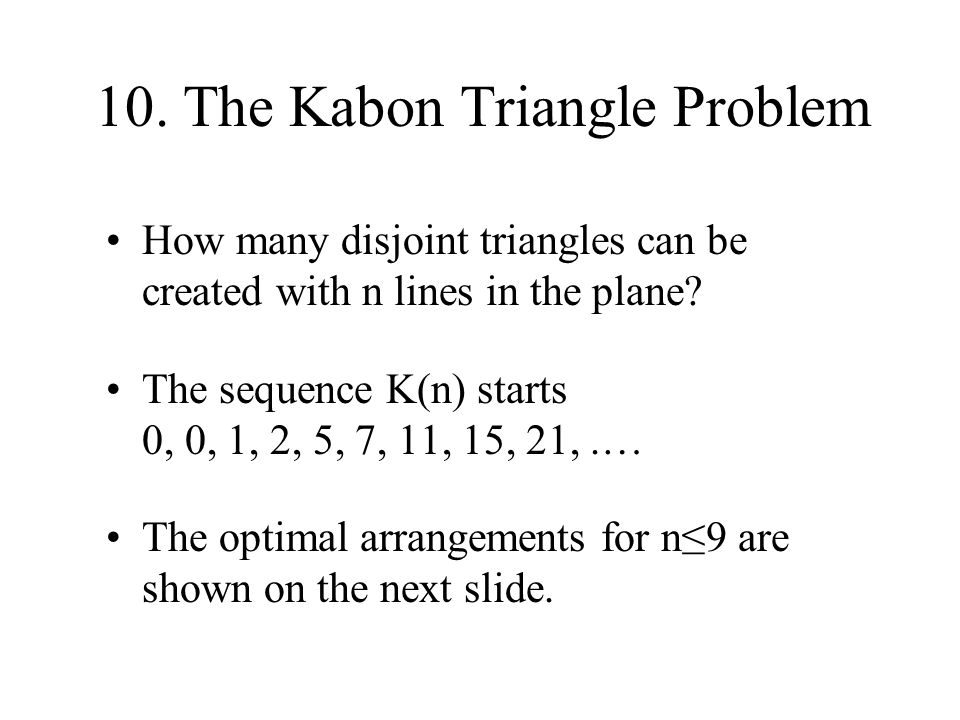 10. The Kabon Triangle Problem How many disjoint triangles can be created with n lines in the plane? The sequence K(n) starts 0, 0, 1, 2, 5, 7, 11, 15