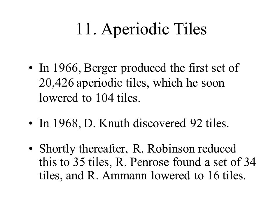 11. Aperiodic Tiles In 1966, Berger produced the first set of 20,426 aperiodic tiles, which he soon lowered to 104 tiles. In 1968, D. Knuth discovered