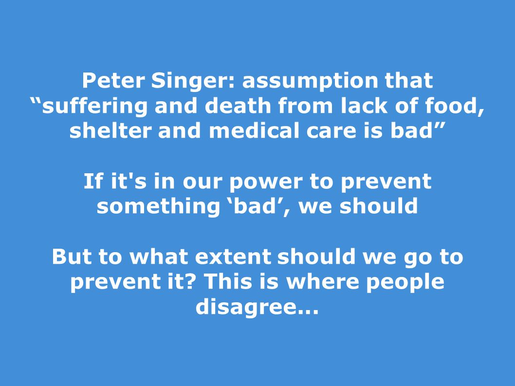 Peter Singer: assumption that suffering and death from lack of food, shelter and medical care is bad If it s in our power to prevent something 'bad', we should But to what extent should we go to prevent it.