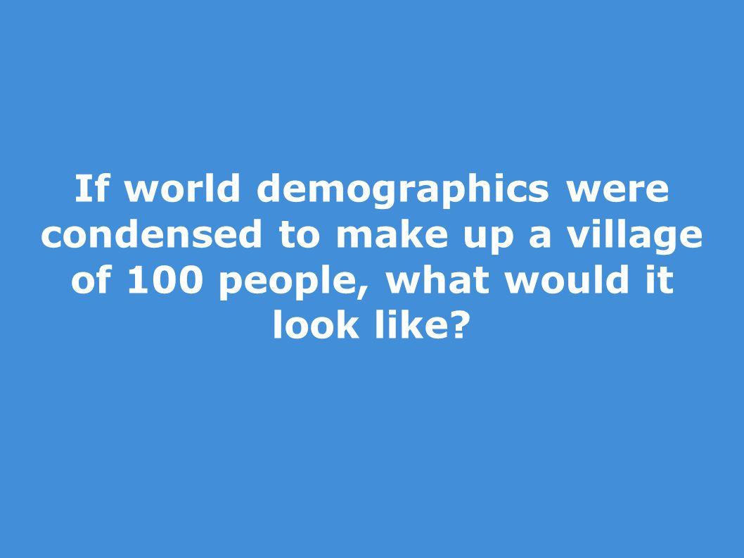 If world demographics were condensed to make up a village of 100 people, what would it look like