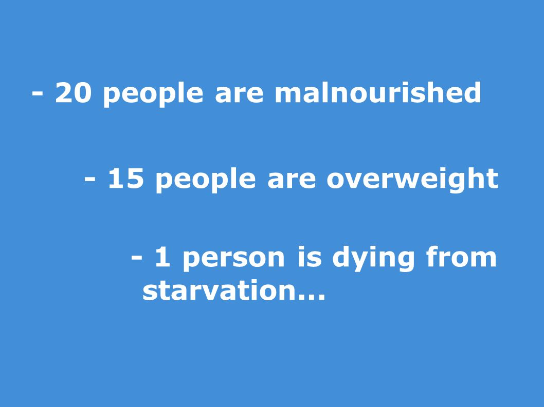 - 20 people are malnourished - 15 people are overweight - 1 person is dying from starvation...