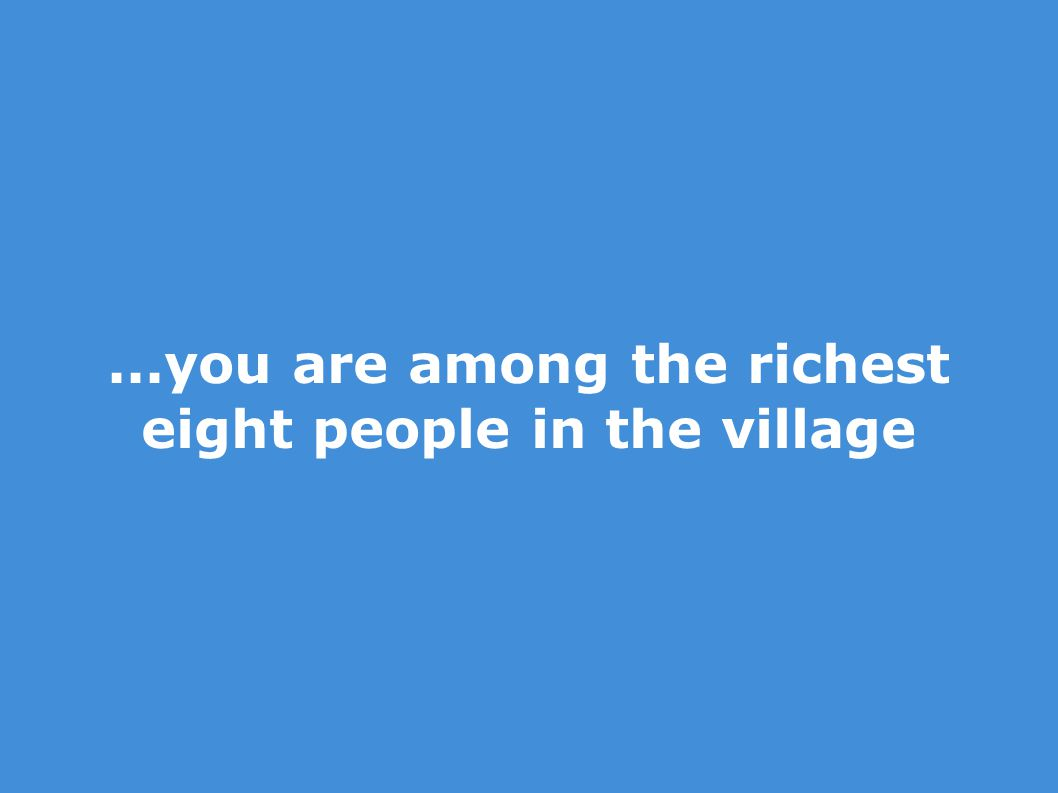 ...you are among the richest eight people in the village