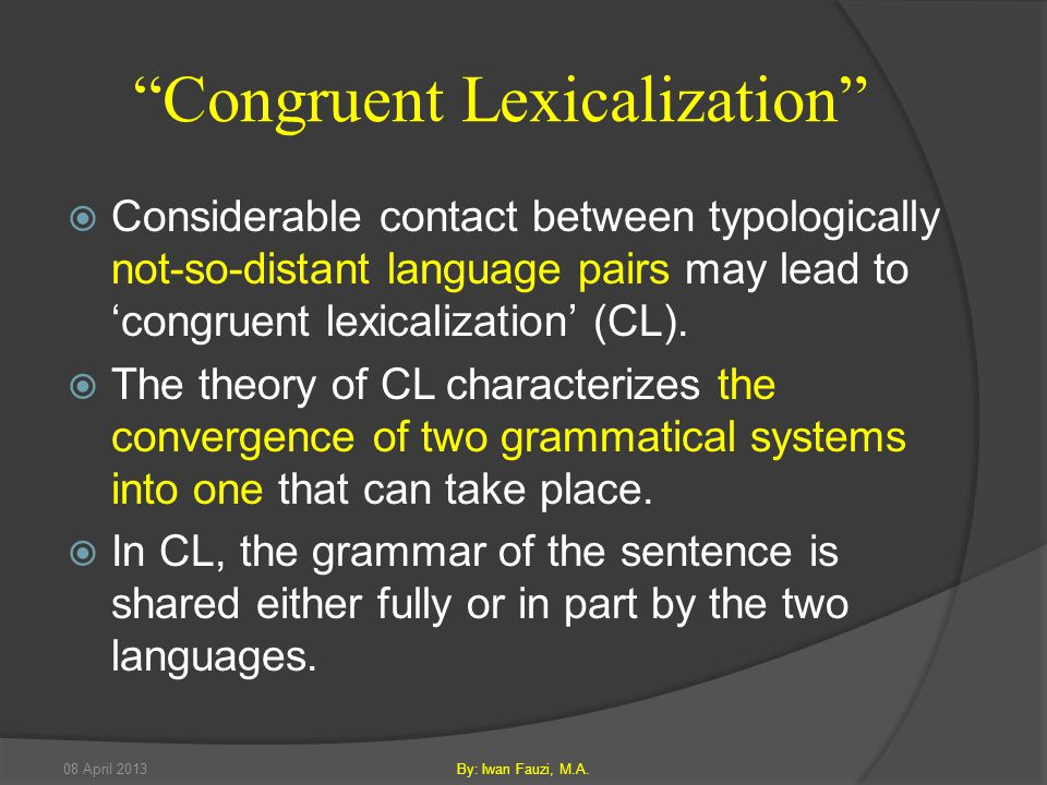 Congruent Lexicalization  Considerable contact between typologically not-so-distant language pairs may lead to 'congruent lexicalization' (CL).