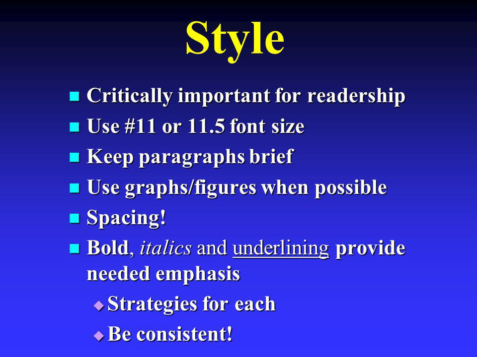 Style Critically important for readership Critically important for readership Use #11 or 11.5 font size Use #11 or 11.5 font size Keep paragraphs brief Keep paragraphs brief Use graphs/figures when possible Use graphs/figures when possible Spacing.