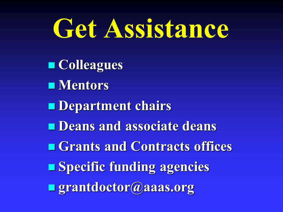 Get Assistance Colleagues Colleagues Mentors Mentors Department chairs Department chairs Deans and associate deans Deans and associate deans Grants and Contracts offices Grants and Contracts offices Specific funding agencies Specific funding agencies grantdoctor@aaas.org grantdoctor@aaas.org