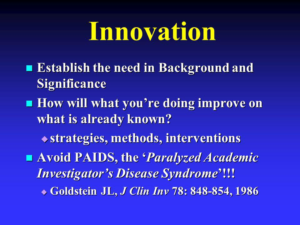 Innovation Establish the need in Background and Significance Establish the need in Background and Significance How will what you're doing improve on what is already known.