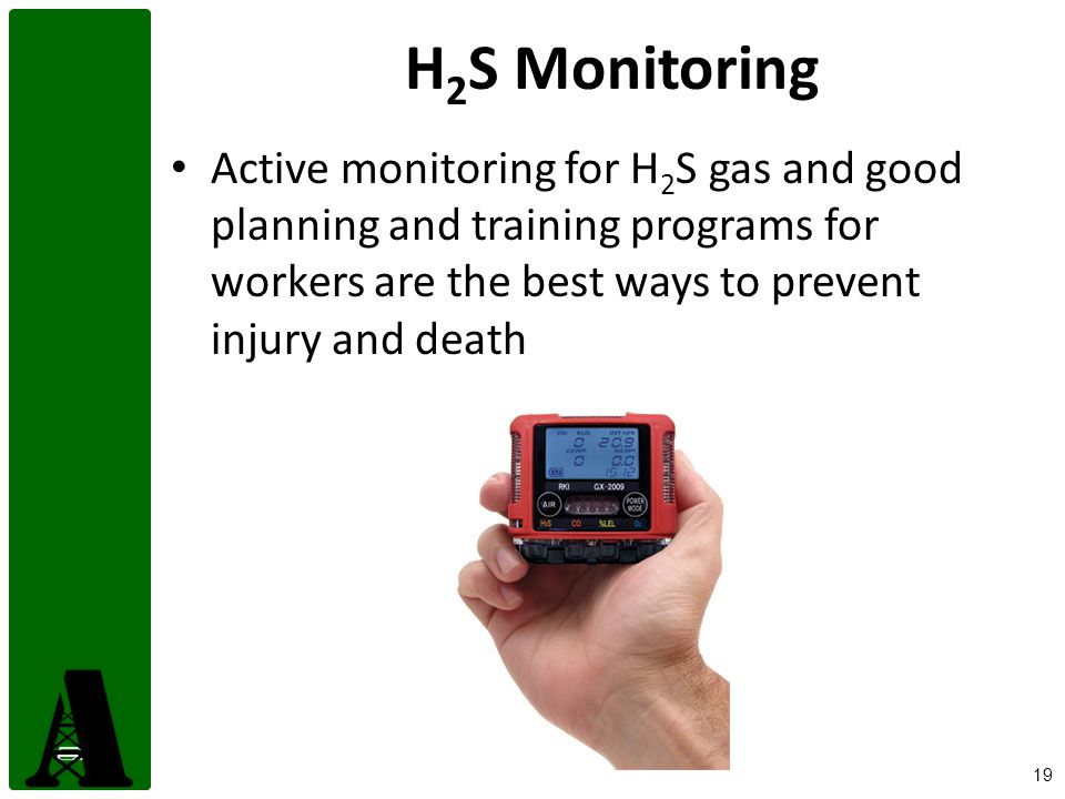 19 H 2 S Monitoring Active monitoring for H 2 S gas and good planning and training programs for workers are the best ways to prevent injury and death