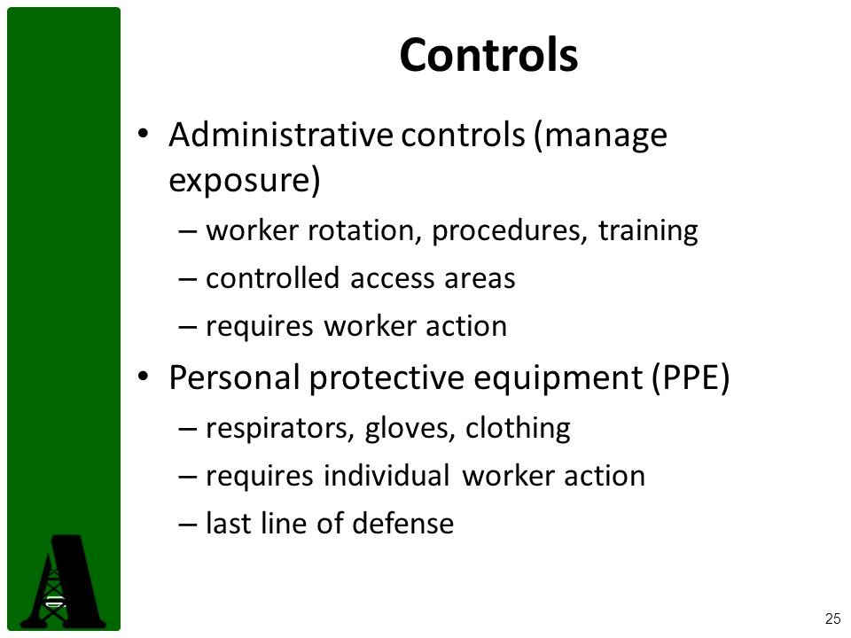 25 Controls Administrative controls (manage exposure) – worker rotation, procedures, training – controlled access areas – requires worker action Personal protective equipment (PPE) – respirators, gloves, clothing – requires individual worker action – last line of defense