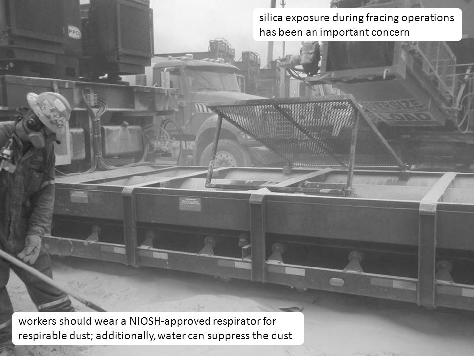 29 silica exposure during fracing operations has been an important concern workers should wear a NIOSH-approved respirator for respirable dust; additionally, water can suppress the dust