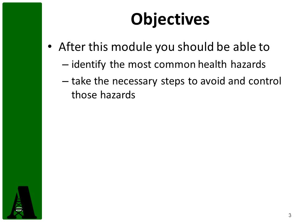 3 Objectives After this module you should be able to – identify the most common health hazards – take the necessary steps to avoid and control those hazards