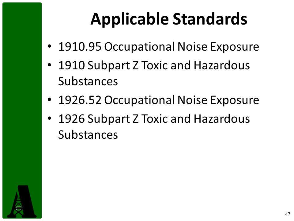 47 Applicable Standards 1910.95 Occupational Noise Exposure 1910 Subpart Z Toxic and Hazardous Substances 1926.52 Occupational Noise Exposure 1926 Sub