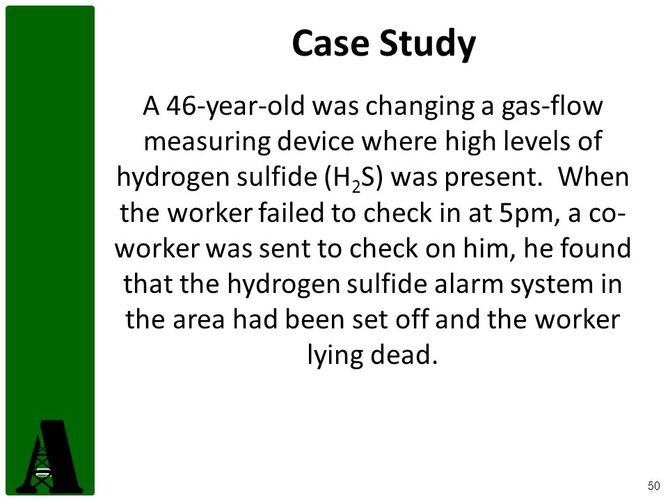 50 Case Study A 46-year-old was changing a gas-flow measuring device where high levels of hydrogen sulfide (H 2 S) was present.