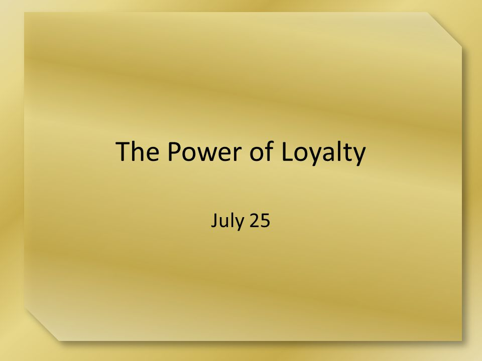The Power of Loyalty July 25