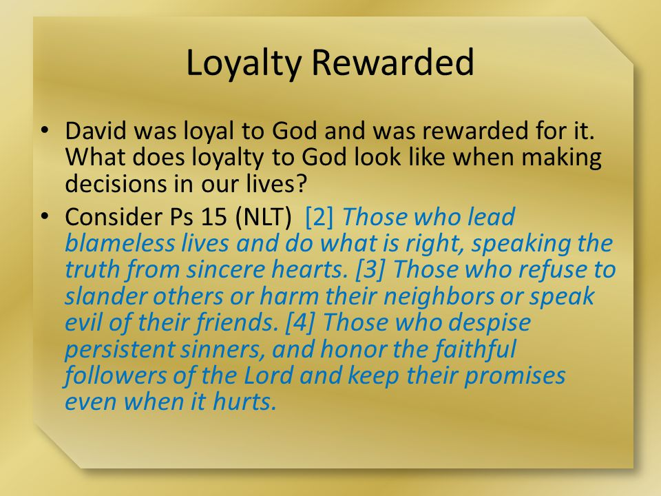 Loyalty Rewarded David was loyal to God and was rewarded for it.