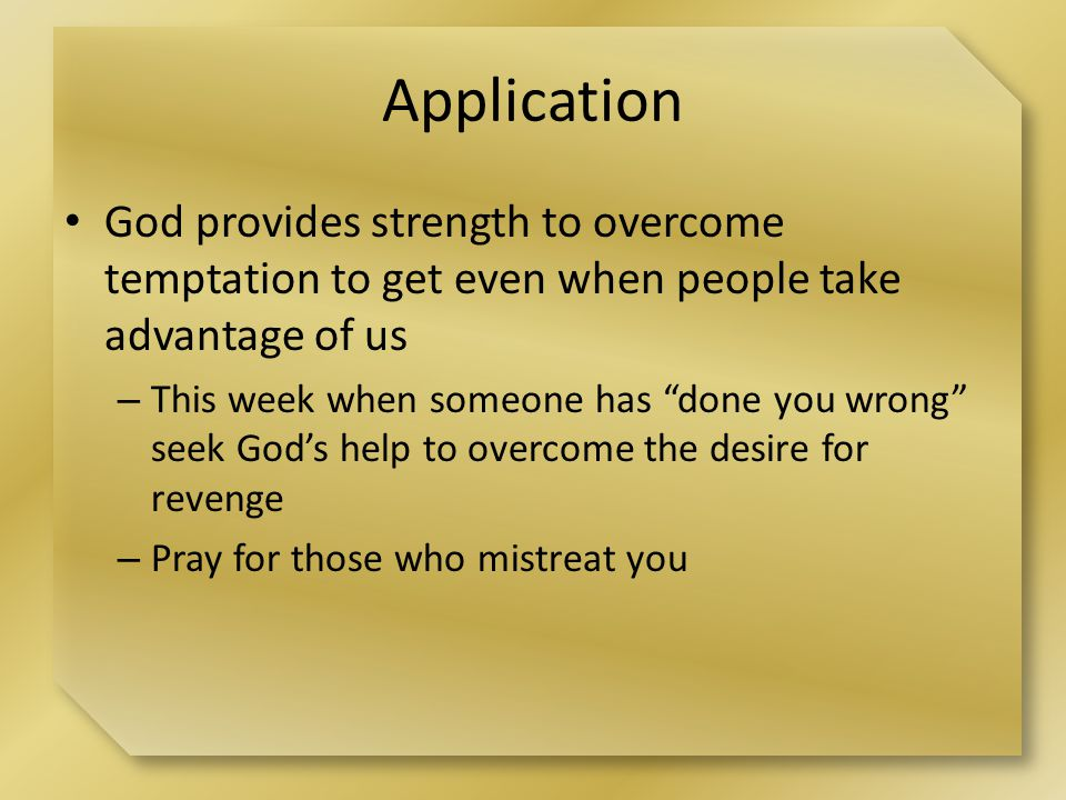 Application God provides strength to overcome temptation to get even when people take advantage of us – This week when someone has done you wrong seek God's help to overcome the desire for revenge – Pray for those who mistreat you