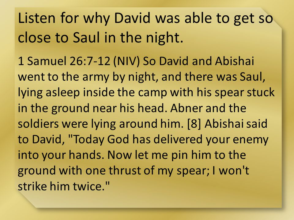 Listen for why David was able to get so close to Saul in the night.