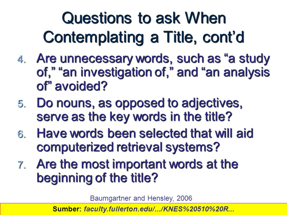 "7 Questions to ask When Contemplating a Title, cont'd 4. Are unnecessary words, such as ""a study of,"" ""an investigation of,"" and ""an analysis of"" avoi"