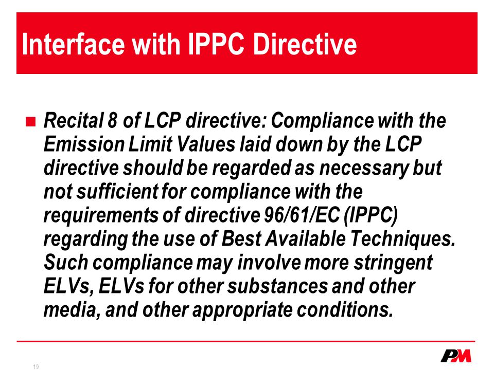 19 Interface with IPPC Directive Recital 8 of LCP directive: Compliance with the Emission Limit Values laid down by the LCP directive should be regarded as necessary but not sufficient for compliance with the requirements of directive 96/61/EC (IPPC) regarding the use of Best Available Techniques.