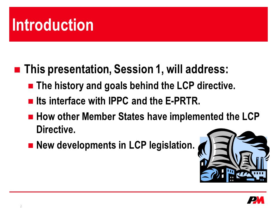 2 Introduction This presentation, Session 1, will address: The history and goals behind the LCP directive.