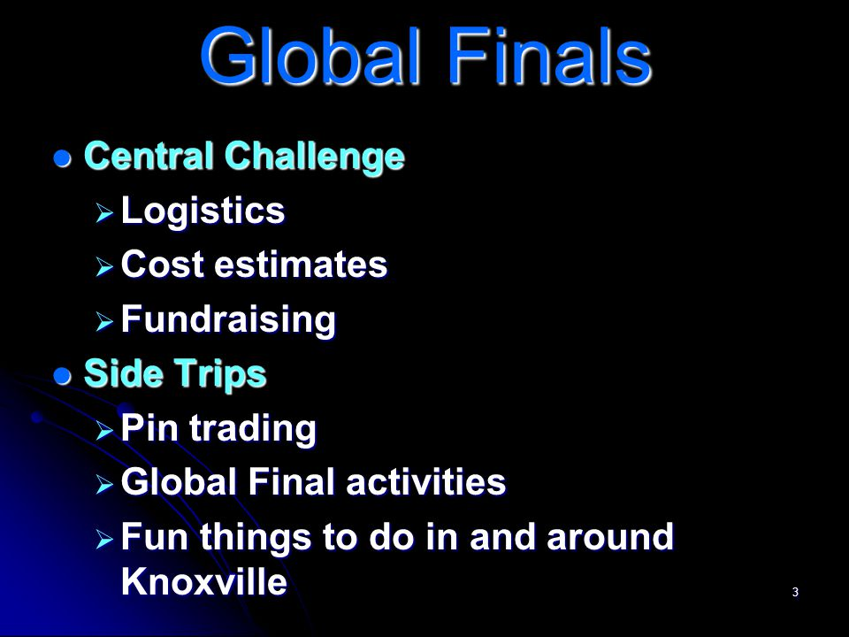 3 Global Finals Central Challenge Central Challenge  Logistics  Cost estimates  Fundraising Side Trips Side Trips  Pin trading  Global Final activities  Fun things to do in and around Knoxville