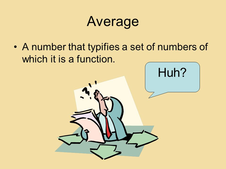Average A number that typifies a set of numbers of which it is a function. Huh