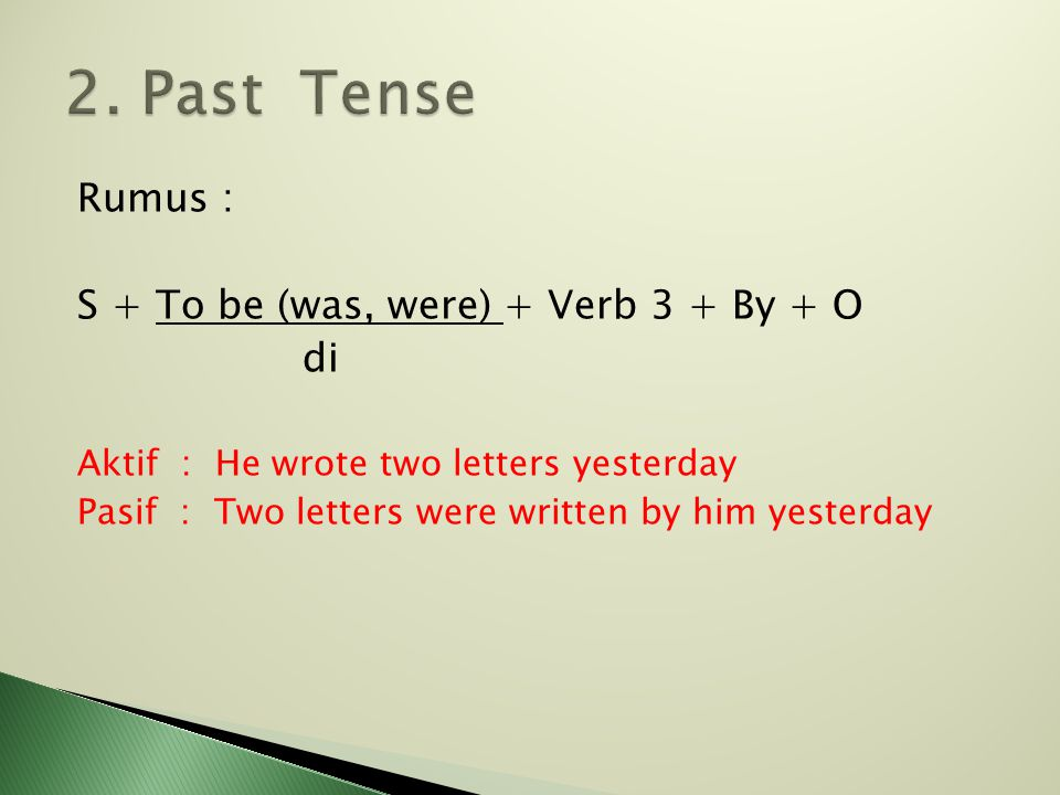 Rumus : S + To be (was, were) + Verb 3 + By + O di Aktif : He wrote two letters yesterday Pasif : Two letters were written by him yesterday