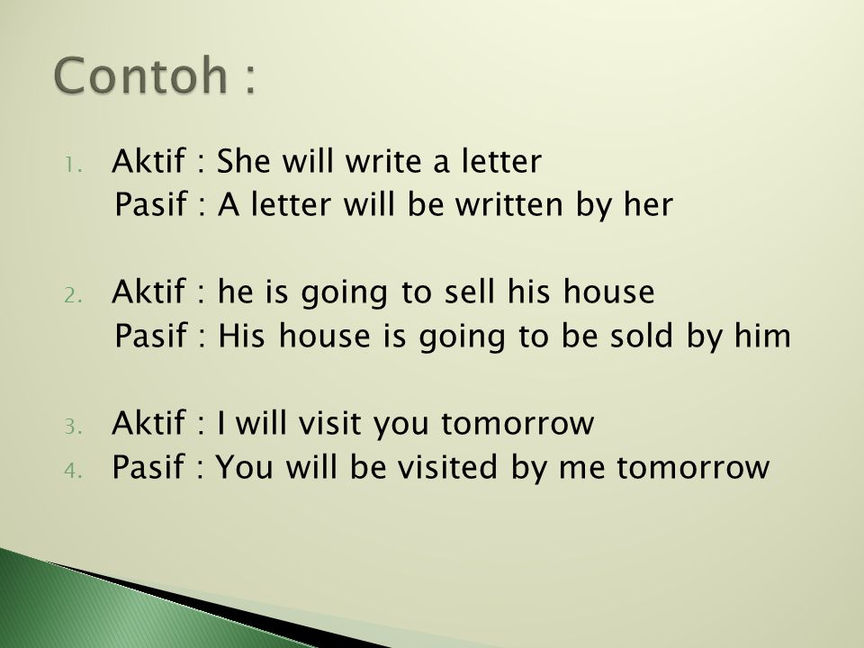 1. Aktif : She will write a letter Pasif : A letter will be written by her 2. Aktif : he is going to sell his house Pasif : His house is going to be s