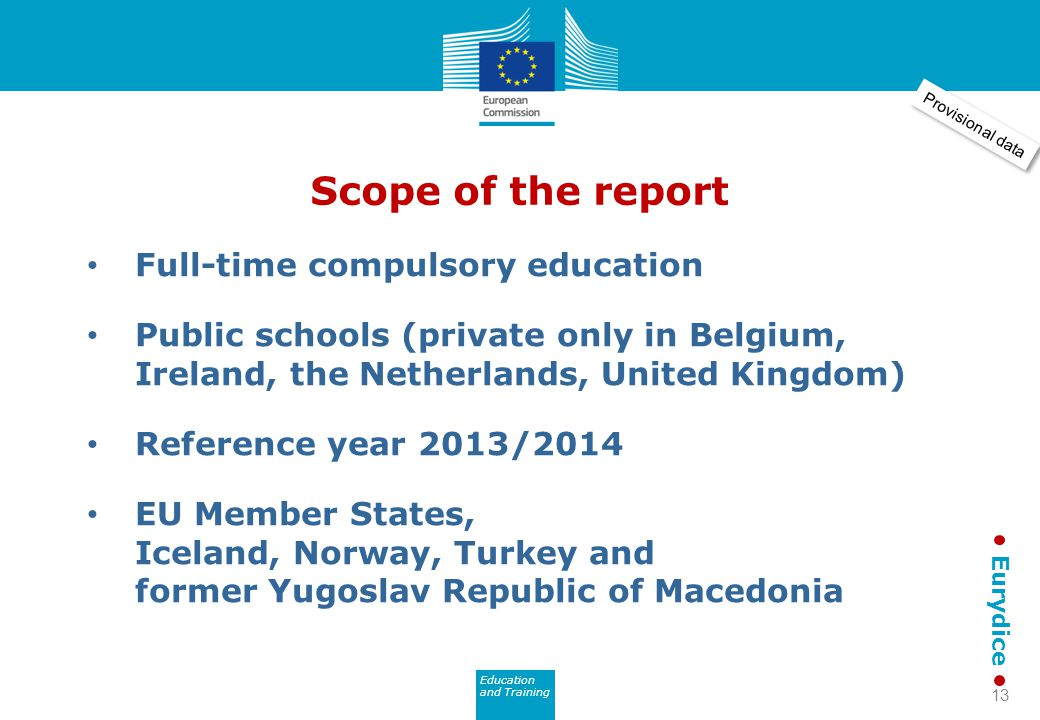 Education and Training Eurydice Scope of the report Full-time compulsory education Public schools (private only in Belgium, Ireland, the Netherlands, United Kingdom) Reference year 2013/2014 EU Member States, Iceland, Norway, Turkey and former Yugoslav Republic of Macedonia Provisional data 13