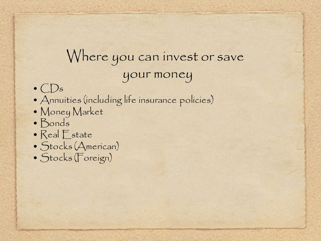 Where you can invest or save your money CDs Annuities (including life insurance policies) Money Market Bonds Real Estate Stocks (American) Stocks (Foreign)