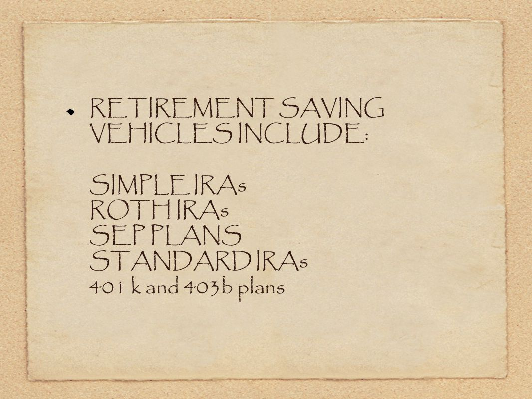 RETIREMENT SAVING VEHICLES INCLUDE: SIMPLE IRAs ROTH IRAs SEP PLANS STANDARD IRAs 401 k and 403b plans