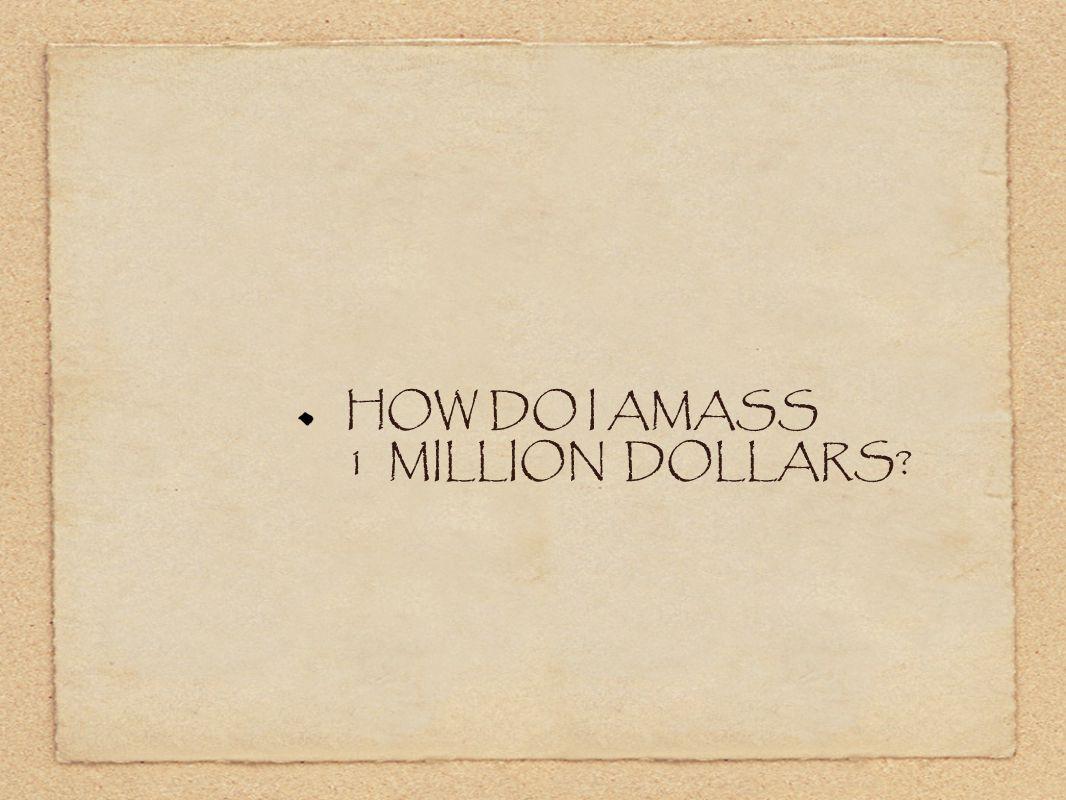 HOW DO I AMASS 1 MILLION DOLLARS