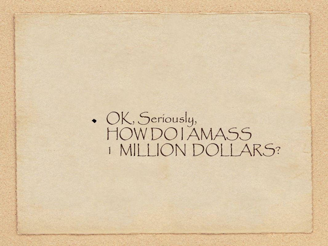 OK, Seriously, HOW DO I AMASS 1 MILLION DOLLARS
