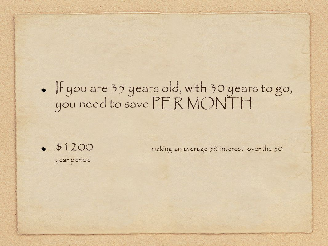 If you are 35 years old, with 30 years to go, you need to save PER MONTH $1200 making an average 5% interest over the 30 year period